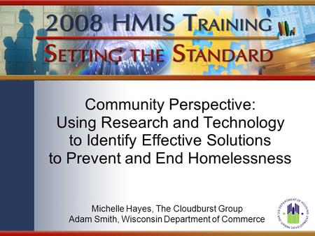 Community Perspective: Using Research and Technology to Identify Effective Solutions to Prevent and End Homelessness Michelle Hayes, The Cloudburst Group.