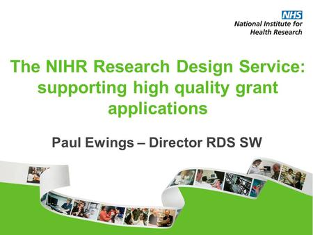 The NIHR Research Design Service: supporting high quality grant applications Paul Ewings – Director RDS SW.