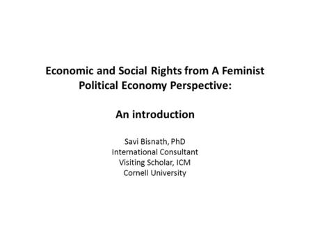 Economic and Social Rights from A Feminist Political Economy Perspective: An introduction Savi Bisnath, PhD International Consultant Visiting Scholar,