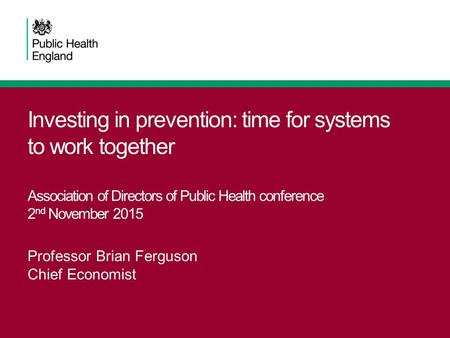 Investing in prevention: time for systems to work together Association of Directors of Public Health conference 2 nd November 2015 Professor Brian Ferguson.