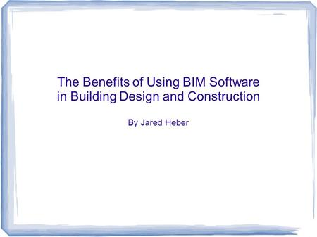 The Benefits of Using BIM Software in Building Design and Construction By Jared Heber.