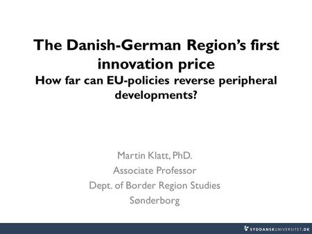 The Danish-German Region's first innovation price How far can EU-policies reverse peripheral developments? Martin Klatt, PhD. Associate Professor Dept.