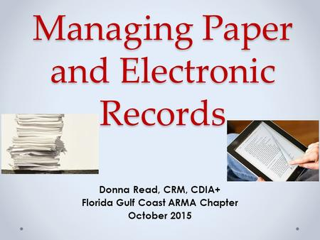 Managing Paper and Electronic Records Donna Read, CRM, CDIA+ Florida Gulf Coast ARMA Chapter October 2015.