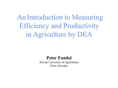 AnIntroduction to Measuring Efficiency and Productivity in Agriculture by DEA Peter Fandel Slovak University of Agriculture Nitra, Slovakia.