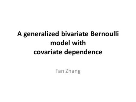 A generalized bivariate Bernoulli model with covariate dependence Fan Zhang.