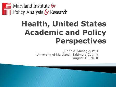 Health, United States Academic and Policy Perspectives Judith A. Shinogle, PhD University of Maryland, Baltimore County August 18, 2010.