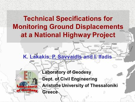Technical Specifications for Monitoring Ground Displacements at a National Highway Project K. Lakakis, P. Savvaidis and I. Ifadis Laboratory of Geodesy.