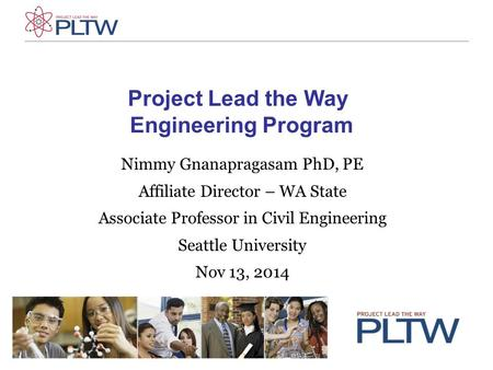 Project Lead the Way Engineering Program Nimmy Gnanapragasam PhD, PE Affiliate Director – WA State Associate Professor in Civil Engineering Seattle University.