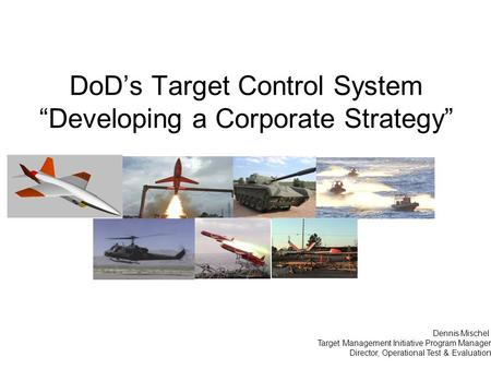 "DoD's Target Control System ""Developing a Corporate Strategy"" Dennis Mischel Target Management Initiative Program Manager Director, Operational Test &"
