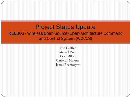 Eric Hettler Manuel Paris Ryan Miller Christian Moreno James Reepmeyer Project Status Update R10003 - Wireless Open-Source/Open-Architecture Command and.