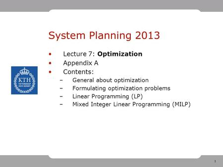 1 System Planning 2013 Lecture 7: Optimization Appendix A Contents: –General about optimization –Formulating optimization problems –Linear Programming.