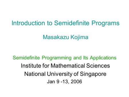 Introduction to Semidefinite Programs Masakazu Kojima Semidefinite Programming and Its Applications Institute for Mathematical Sciences National University.