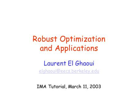 Robust Optimization and Applications Laurent El Ghaoui IMA Tutorial, March 11, 2003.