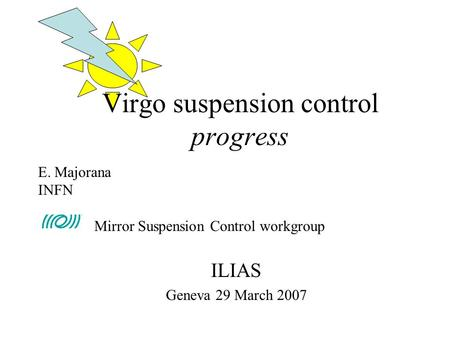 ILIAS Geneva 29 March 2007 Virgo suspension control progress E. Majorana INFN Mirror Suspension Control workgroup.