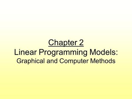 Chapter 2 Linear Programming Models: Graphical and Computer Methods.