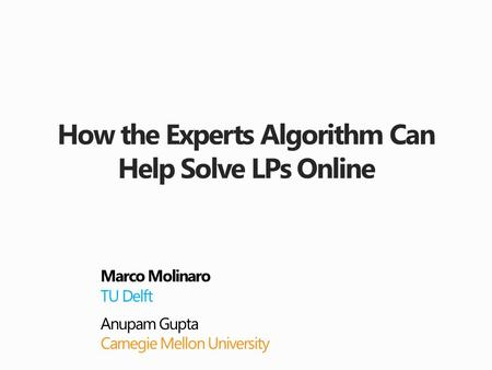 How the Experts Algorithm Can Help Solve LPs Online Marco Molinaro TU Delft Anupam Gupta Carnegie Mellon University.
