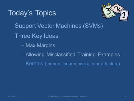 Today's Topics 11/10/15CS 540 - Fall 2015 (Shavlik©), Lecture 22, Week 101 Support Vector Machines (SVMs) Three Key Ideas –Max Margins –Allowing Misclassified.