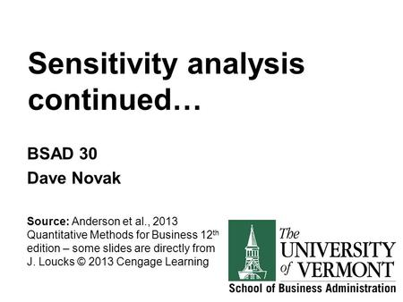 Sensitivity analysis continued… BSAD 30 Dave Novak Source: Anderson et al., 2013 Quantitative Methods for Business 12 th edition – some slides are directly.