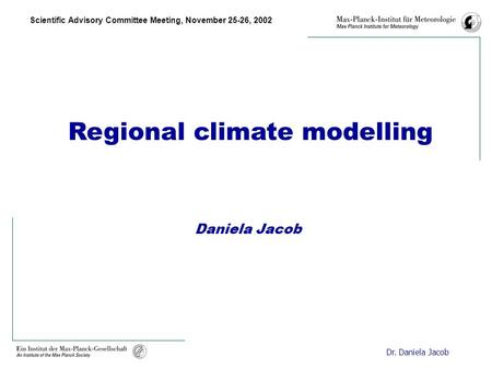 Scientific Advisory Committee Meeting, November 25-26, 2002 Dr. Daniela Jacob Regional climate modelling Daniela Jacob.