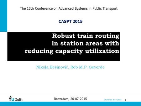 1 Challenge the future Robust train routing in station areas with reducing capacity utilization Rotterdam, 20-07-2015 CASPT 2015 Nikola Bešinović, Rob.