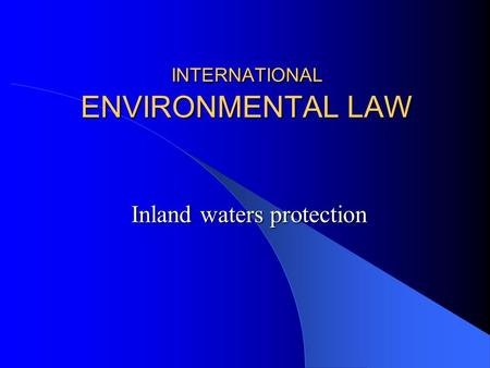INTERNATIONAL ENVIRONMENTAL LAW Inland waters protection.