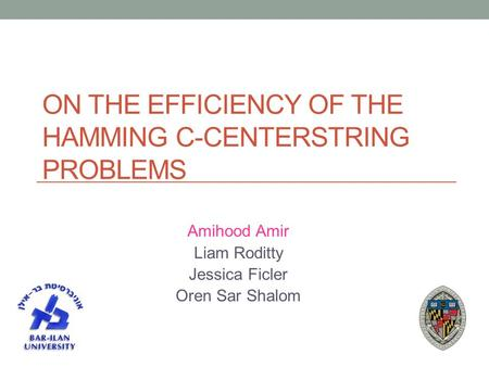 ON THE EFFICIENCY OF THE HAMMING C-CENTERSTRING PROBLEMS Amihood Amir Liam Roditty Jessica Ficler Oren Sar Shalom.