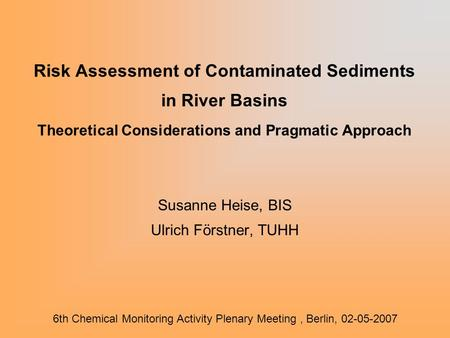 Risk Assessment of Contaminated Sediments in River Basins Theoretical Considerations and Pragmatic Approach Susanne Heise, BIS Ulrich Förstner, TUHH 6th.
