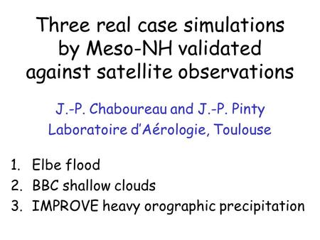 Three real case simulations by Meso-NH validated against satellite observations J.-P. Chaboureau and J.-P. Pinty Laboratoire d'Aérologie, Toulouse 1.Elbe.