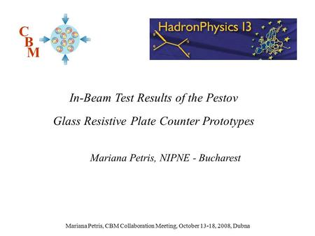 Mariana Petris, CBM Collaboration Meeting, October 13-18, 2008, Dubna Mariana Petris, NIPNE - Bucharest C B M In-Beam Test Results of the Pestov Glass.