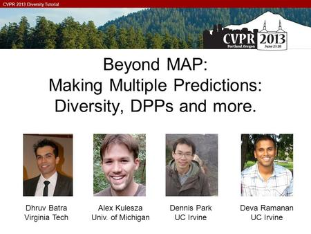 CVPR 2013 Diversity Tutorial Beyond MAP: Making Multiple Predictions: Diversity, DPPs and more. Dhruv Batra Virginia Tech Alex Kulesza Univ. of Michigan.