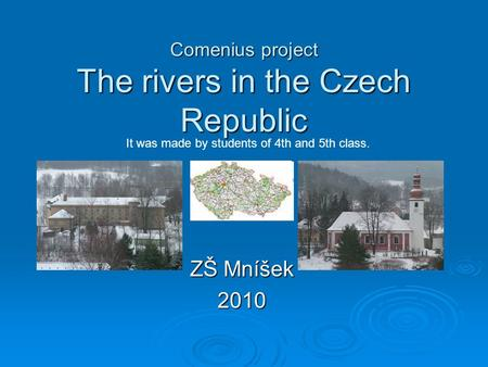 Comenius project The rivers in the Czech Republic ZŠ Mníšek 2010 It was made by students of 4th and 5th class.