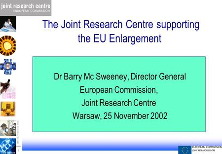 JRC Brussels -01-09-17-1-JPM - Prague 1 1 BMS-GC Warsaw 25-11-02 The Joint Research Centre supporting the EU Enlargement Dr Barry Mc Sweeney, Director.