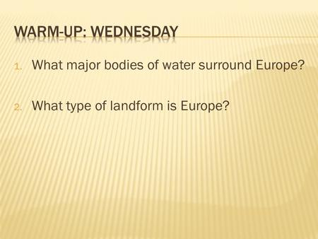 1. What major bodies of water surround Europe? 2. What type of landform is Europe?