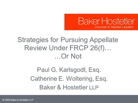 © 2009 Baker & Hostetler LLP Strategies for Pursuing Appellate Review Under FRCP 26(f)… …Or Not Paul G. Karlsgodt, Esq. Catherine E. Woltering, Esq. Baker.