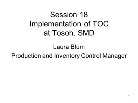 1 Session 18 Implementation of TOC at Tosoh, SMD Laura Blum Production and Inventory Control Manager.