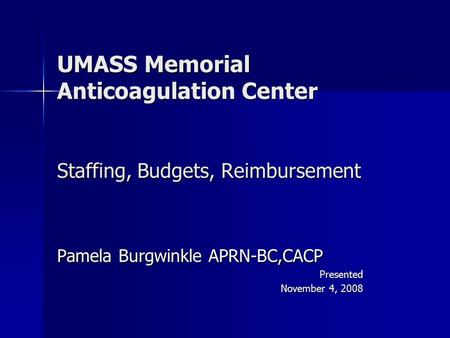 UMASS Memorial Anticoagulation Center Staffing, Budgets, Reimbursement Pamela Burgwinkle APRN-BC,CACP Presented November 4, 2008.