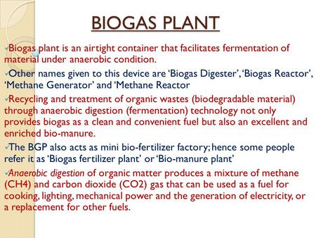 BIOGAS PLANT Biogas plant is an airtight container that facilitates fermentation of material under anaerobic condition. Other names given to this device.