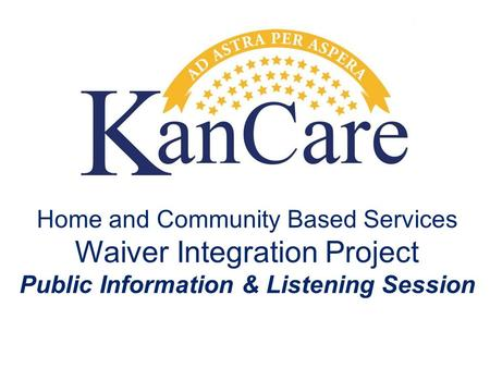 Home and Community Based Services Waiver Integration Project Public Information & Listening Session.