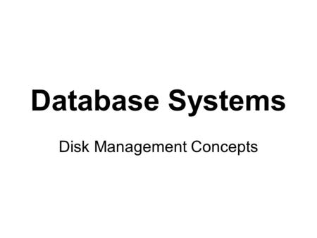 Database Systems Disk Management Concepts. WHY DO DISKS NEED MANAGING? logical information  physical representation bigger databases, larger records,