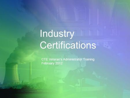 Industry Certifications CTE Veteran's Administrator Training February 2012.