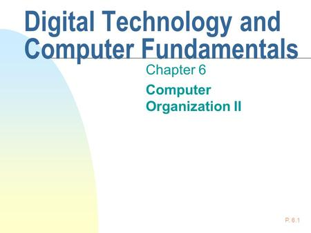 P. 6.1 Digital Technology and Computer Fundamentals Chapter 6 Computer Organization II.