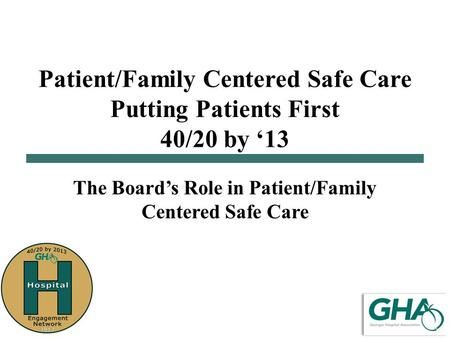 Patient/Family Centered Safe Care Putting Patients First 40/20 by '13 The Board's Role in Patient/Family Centered Safe Care.