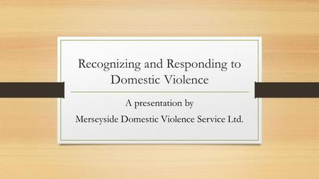 Recognizing and Responding to Domestic Violence A presentation by Merseyside Domestic Violence Service Ltd.