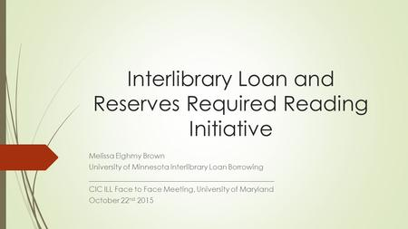 Interlibrary Loan and Reserves Required Reading Initiative Melissa Eighmy Brown University of Minnesota Interlibrary Loan Borrowing ___________________________________________________.