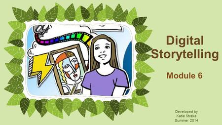 Digital Storytelling Module 6 Developed by Katie Straka Summer 2014.