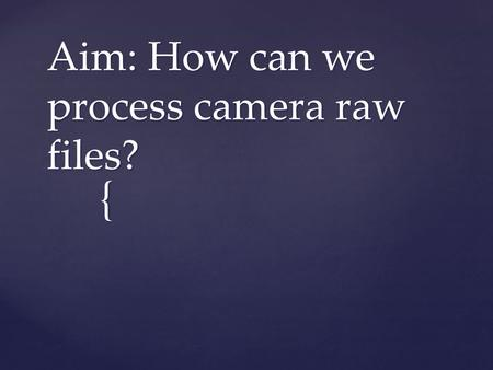 { Aim: How can we process camera raw files?.  When you make adjustments to a camera raw image, Photoshop preserves the original camera raw file data.