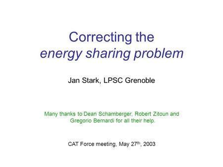 Correcting the energy sharing problem Jan Stark, LPSC Grenoble CAT Force meeting, May 27 th, 2003 Many thanks to Dean Schamberger, Robert Zitoun and Gregorio.