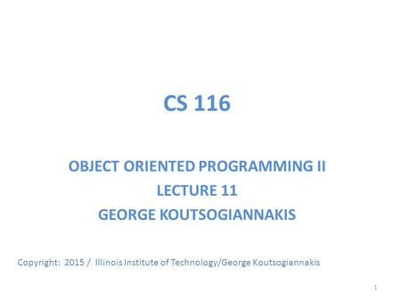 CS 116 OBJECT ORIENTED PROGRAMMING II LECTURE 11 GEORGE KOUTSOGIANNAKIS Copyright: 2015 / Illinois Institute of Technology/George Koutsogiannakis 1.