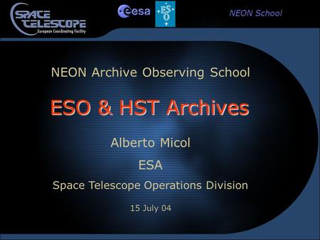 NEON School NEON Archive Observing School Alberto Micol ESA Space Telescope Operations Division 15 July 04 ESO & HST Archives.