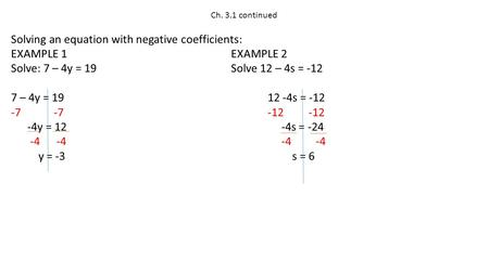 Ch. 3.1 continued Solving an equation with negative coefficients: EXAMPLE 1EXAMPLE 2 Solve: 7 – 4y = 19Solve 12 – 4s = -12 7 – 4y = 1912 -4s = -12 -7 -7-12.